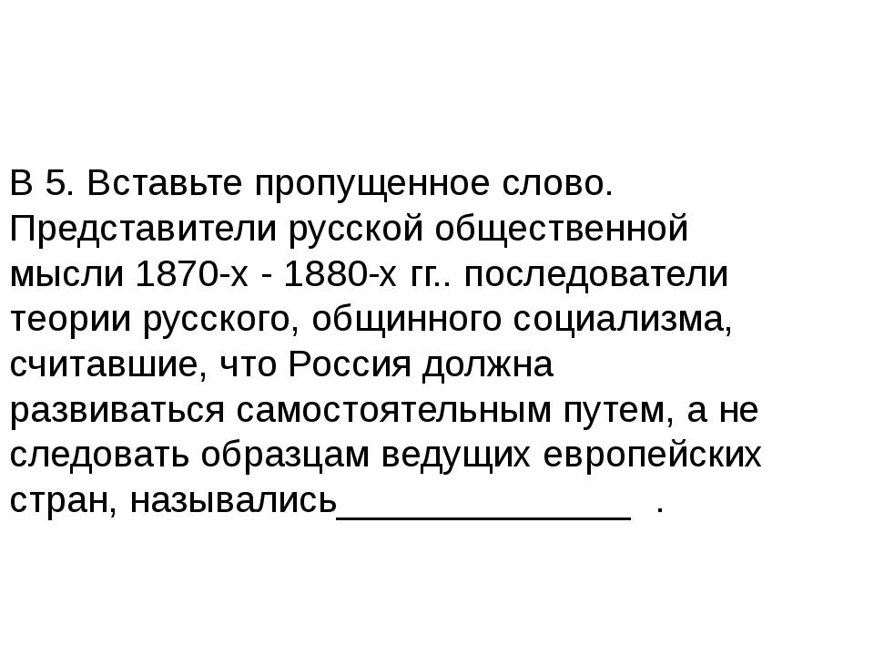 В 5. Вставьте пропущенное слово. Представители русской общественной мысли 187...