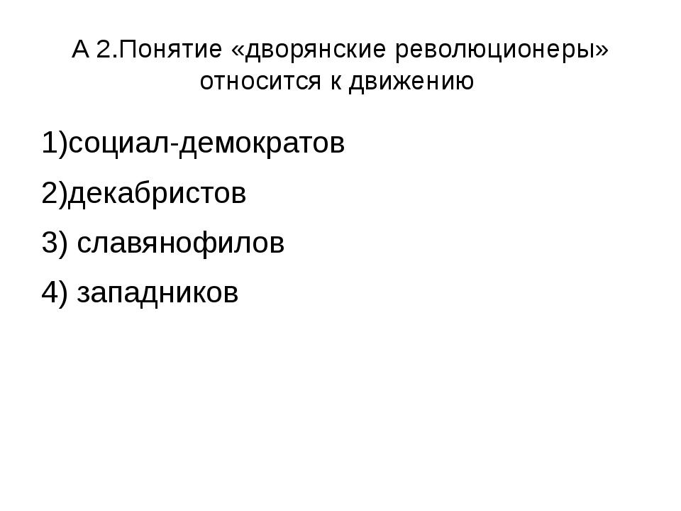 А 2.Понятие «дворянские революционеры» относится к движению 1)социал-демократ...