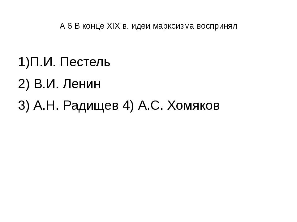 А 6.В конце XIX в. идеи марксизма воспринял 1)П.И. Пестель 2) В.И. Ленин 3)...