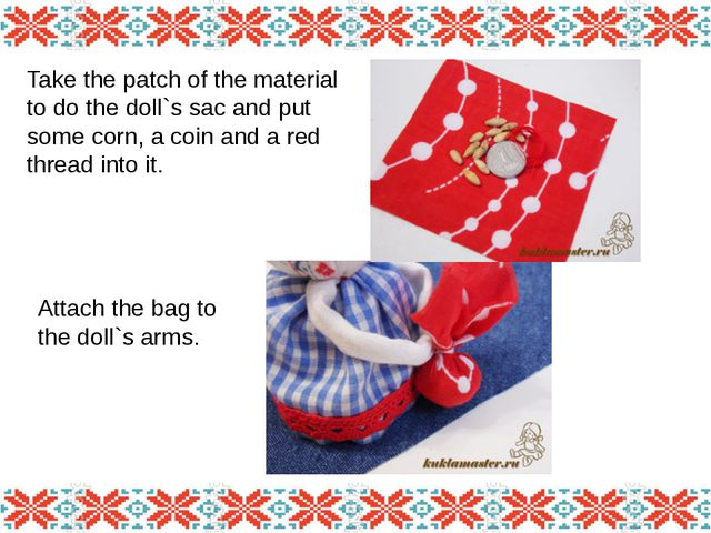 Take the patch of the material to do the doll`s sac and put some corn, a coin...