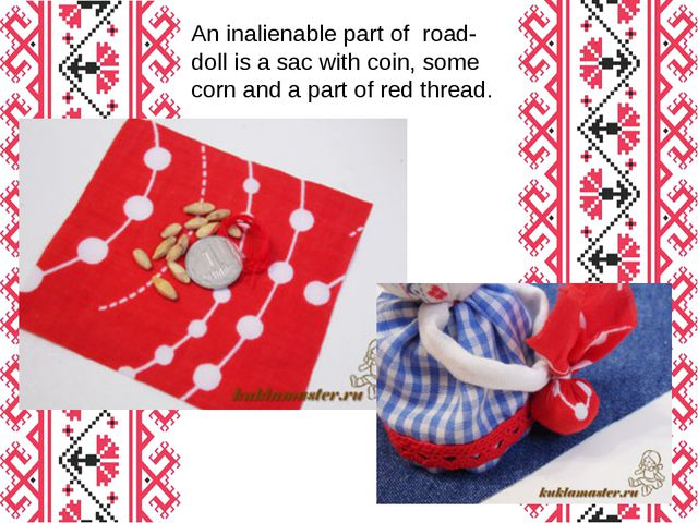 An inalienable part of road-doll is a sac with coin, some corn and a part of...