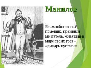 Манилов Бесхозяйственный помещик, праздный мечтатель, живущий в мире своих гр