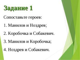 Задание 1 Сопоставьте героев: 1. Манилов и Ноздрев; 2. Коробочка и Собакевич.