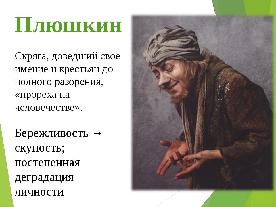 Плюшкин Бережливость → скупость; постепенная деградация личности Скряга, дове...