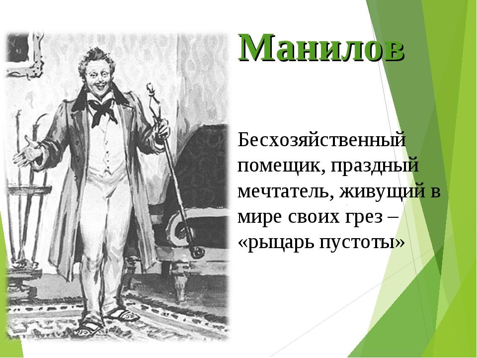 Манилов Бесхозяйственный помещик, праздный мечтатель, живущий в мире своих гр...