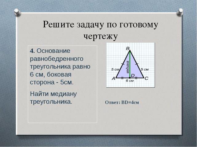 Решите задачу по готовому чертежу 4. Основание равнобедренного треугольника р...