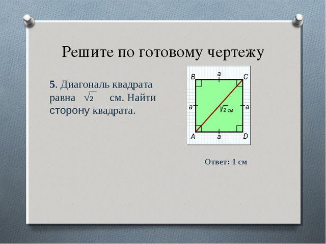 Решите по готовому чертежу 5. Диагональ квадрата равна √2 см. Найти сторону к...