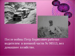 После войны Петр Борисович работал водителем в военной части № 98513, вел дом