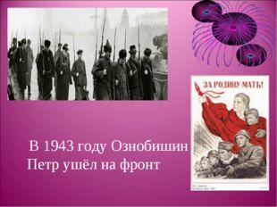 В 1943 году Ознобишин Петр ушёл на фронт