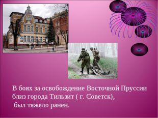 В боях за освобождение Восточной Пруссии близ города Тильзит ( г. Советск), б