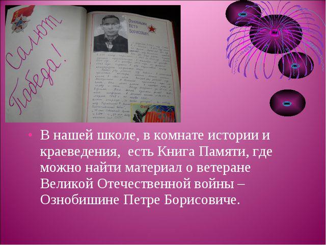 В нашей школе, в комнате истории и краеведения, есть Книга Памяти, где можно...