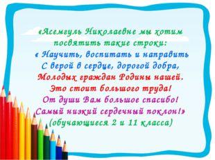 «Асемгуль Николаевне мы хотим посвятить такие строки: « Научить, воспитать и