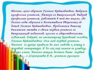 Многие ,кого обучала Галина Кайшибаевна, выбрали профессию учителя. Пятеро ее