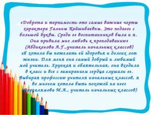 «Доброта и терпимость-это самые важные черты характера Галины Кайшибаевны. Эт
