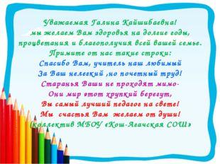 Уважаемая Галина Кайшибаевна! мы желаем Вам здоровья на долгие годы, процвета