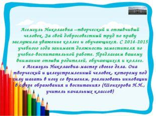 Асемгуль Николаевна –творческий и отзывчивый человек. За свой добросовестный