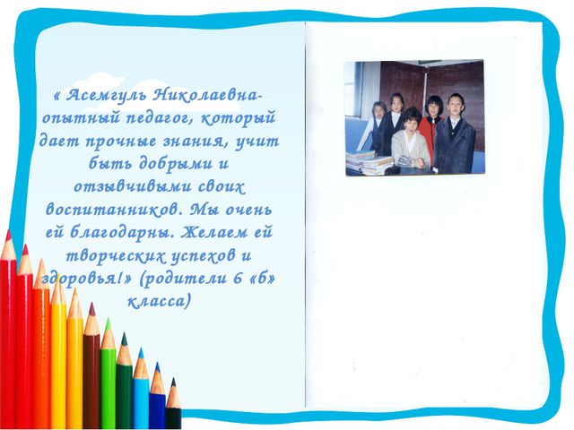 « Асемгуль Николаевна-опытный педагог, который дает прочные знания, учит быть...