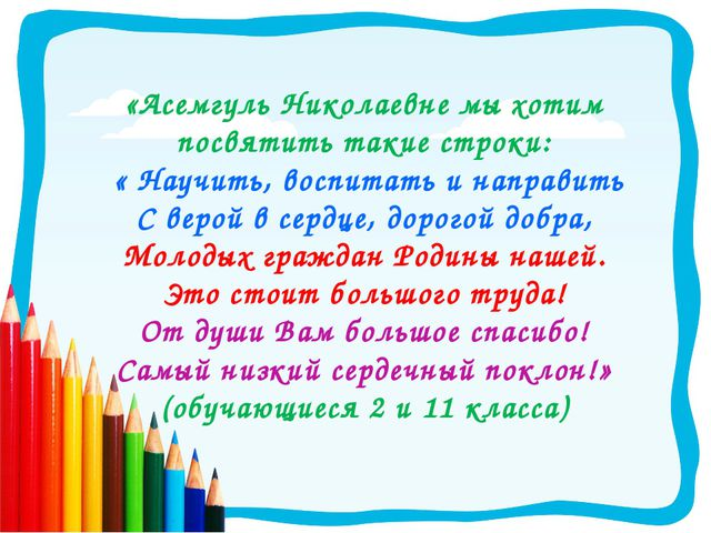 «Асемгуль Николаевне мы хотим посвятить такие строки: « Научить, воспитать и...