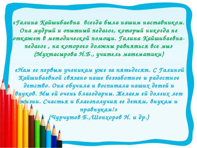 «Галина Кайшибаевна всегда была нашим наставником. Она мудрый и опытный педа...