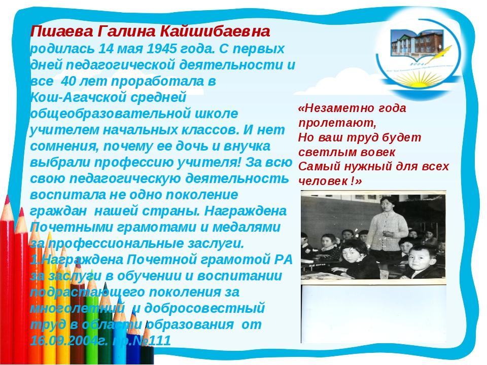 Пшаева Галина Кайшибаевна родилась 14 мая 1945 года. С первых дней педагогиче...