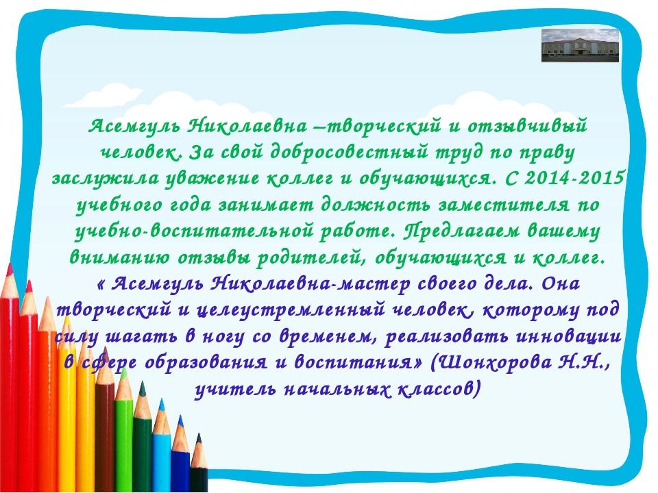 Асемгуль Николаевна –творческий и отзывчивый человек. За свой добросовестный...