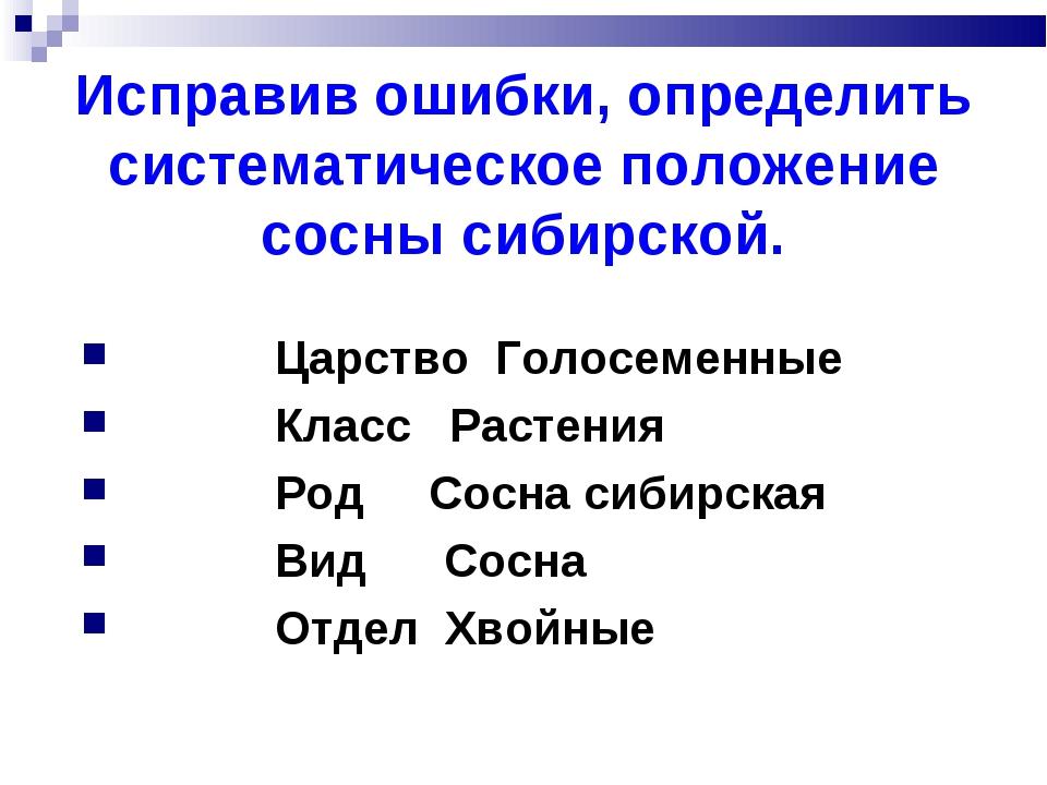 Исправив ошибки, определить систематическое положение сосны сибирской. Царств...