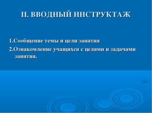II. ВВОДНЫЙ ИНСТРУКТАЖ 1.Сообщение темы и цели занятия 2.Ознакомление учащихс