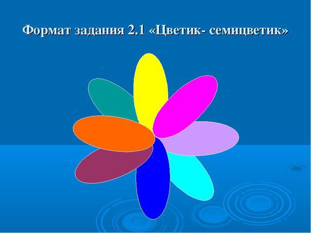 Формат задания 2.1 «Цветик- семицветик»