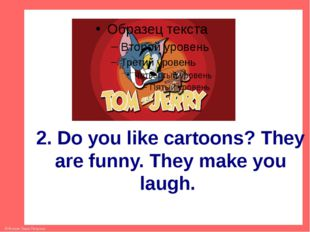 2. Do you like cartoons? They are funny. They make you laugh. © Фокина Лидия