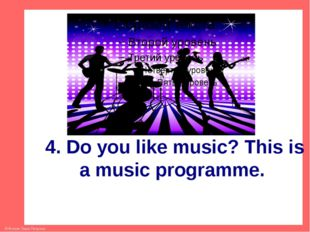 4. Do you like music? This is a music programme. © Фокина Лидия Петровна
