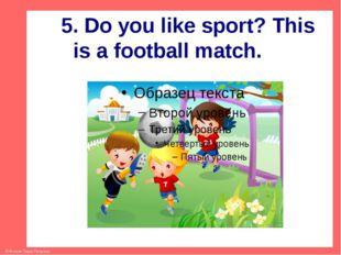 5. Do you like sport? This is a football match. © Фокина Лидия Петровна