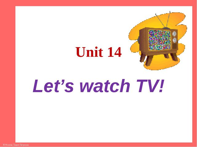 Unit 14 Let's watch TV! © Фокина Лидия Петровна