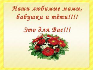 Наши любимые мамы, бабушки и тёти!!!! Это для Вас!!!