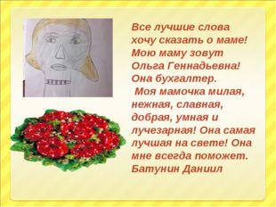 Все лучшие слова хочу сказать о маме! Мою маму зовут Ольга Геннадьевна! Она б
