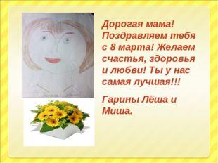 Дорогая мама! Поздравляем тебя с 8 марта! Желаем счастья, здоровья и любви! Т