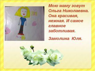 Мою маму зовут Ольга Николаевна. Она красивая, нежная. И самое главное заботл