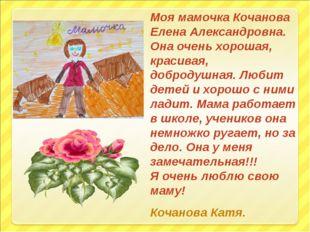 Моя мамочка Кочанова Елена Александровна. Она очень хорошая, красивая, доброд