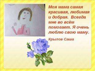 Моя мама самая красивая, любимая и добрая. Всегда мне во всём помогает. Я оче