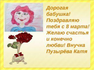 Дорогая бабушка! Поздравляю тебя с 8 марта! Желаю счастья и конечно любви! Вн