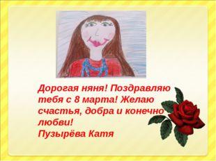 Дорогая няня! Поздравляю тебя с 8 марта! Желаю счастья, добра и конечно любви