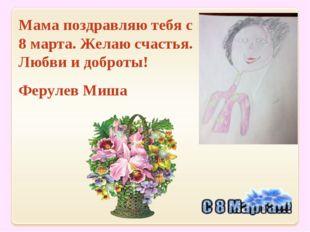 Мама поздравляю тебя с 8 марта. Желаю счастья. Любви и доброты! Ферулев Миша