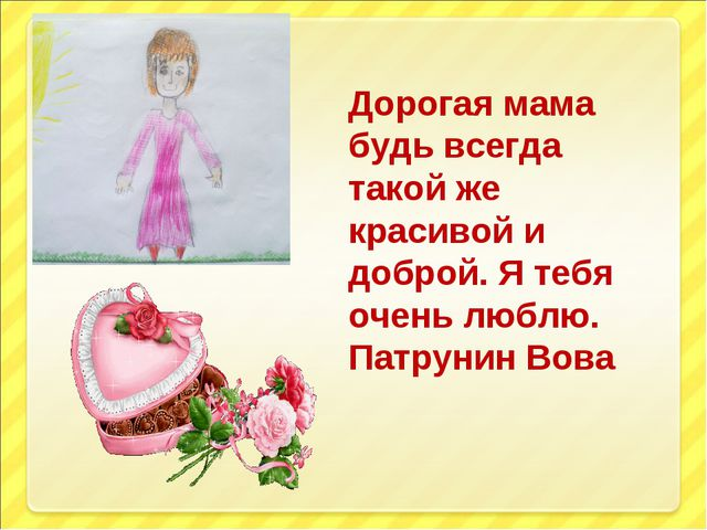 Дорогая мама будь всегда такой же красивой и доброй. Я тебя очень люблю. Патр...
