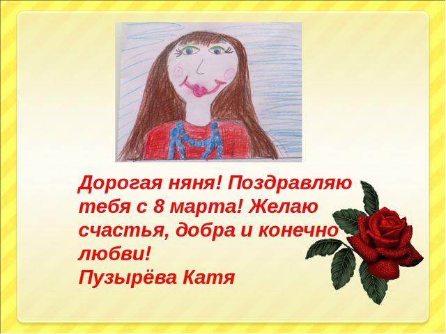 Дорогая няня! Поздравляю тебя с 8 марта! Желаю счастья, добра и конечно любви...