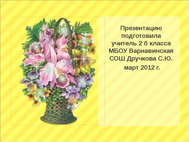 Презентацию подготовила учитель 2 б класса МБОУ Варнавинская СОШ Дручкова С.Ю...