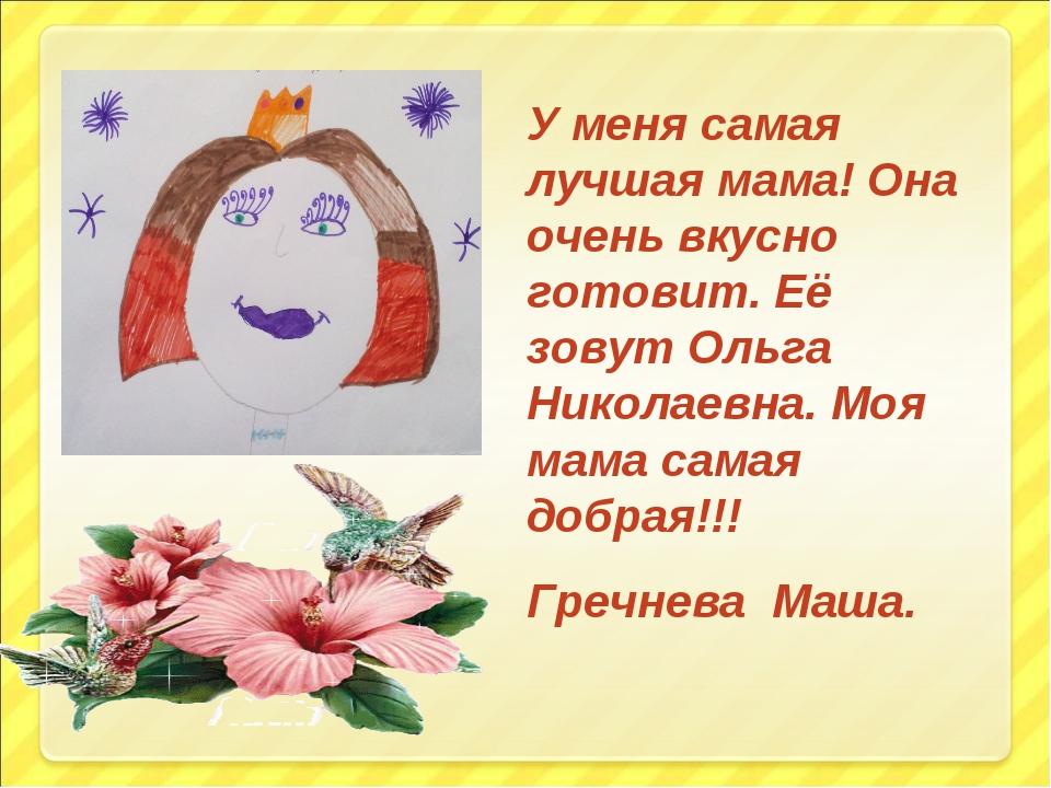 У меня самая лучшая мама! Она очень вкусно готовит. Её зовут Ольга Николаевна...