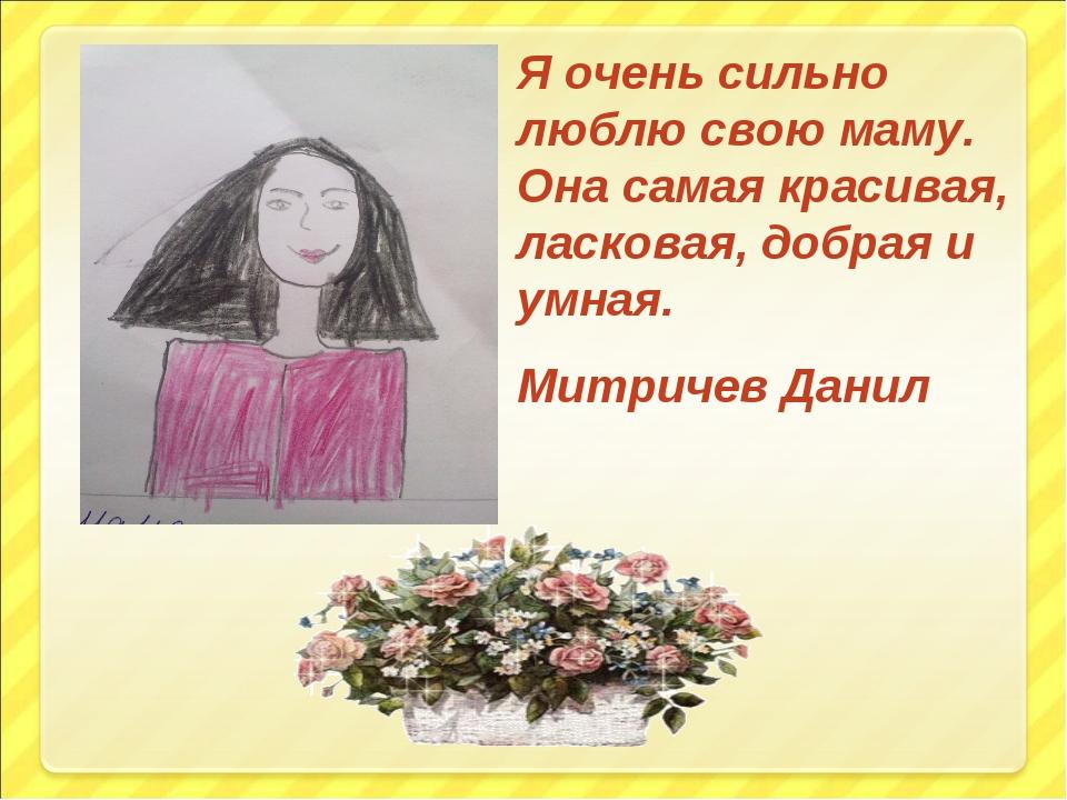 Я очень сильно люблю свою маму. Она самая красивая, ласковая, добрая и умная....