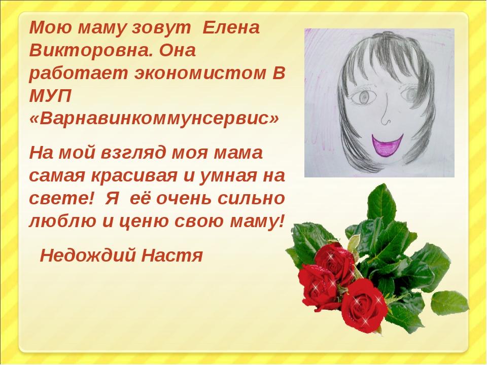 Мою маму зовут Елена Викторовна. Она работает экономистом В МУП «Варнавинкомм...