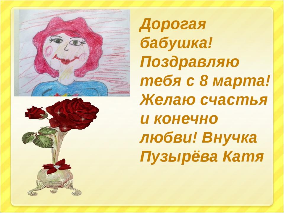 Дорогая бабушка! Поздравляю тебя с 8 марта! Желаю счастья и конечно любви! Вн...