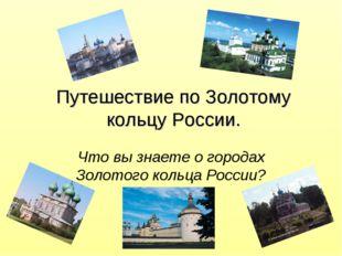 Путешествие по Золотому кольцу России. Что вы знаете о городах Золотого кольц