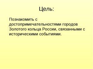 Цель: Познакомить с достопримечательностями городов Золотого кольца России, с